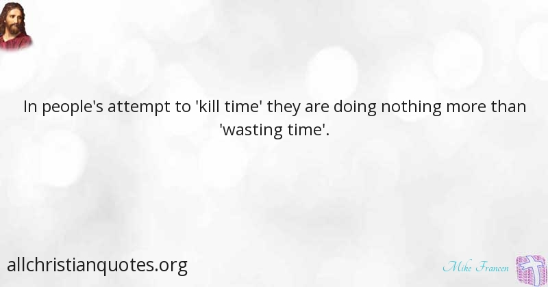 Mike Francen Quote About Kills People Time Waste All