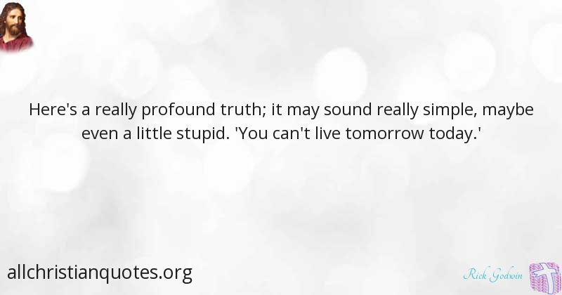 Rick Godwin Quote About Live Today Tomorrow You All
