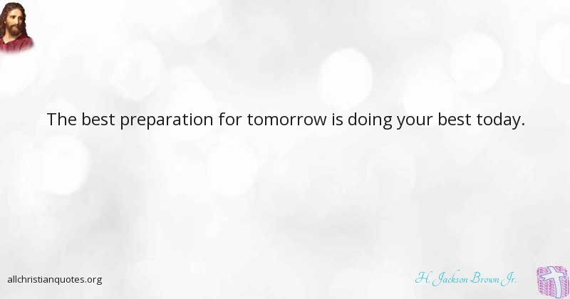 The Best Preparation For Tomorrow Is Doing Your Best Today: H. Jackson Brown Jr. Quote About: #Best, #Preparation