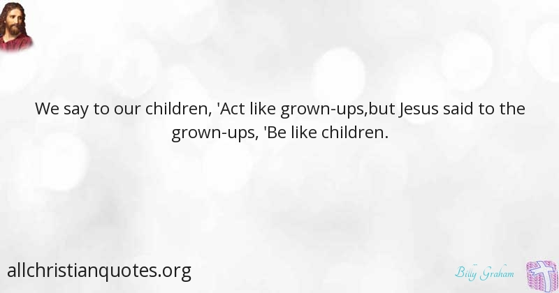 Billy Graham Quote about: #Act, #Children, #Grow, #Jesus ...