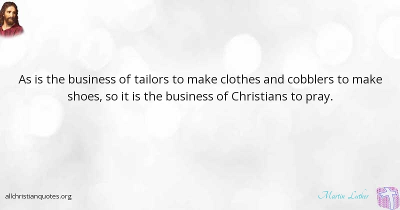 Martin Luther Quote About Business Christians Pray Fights