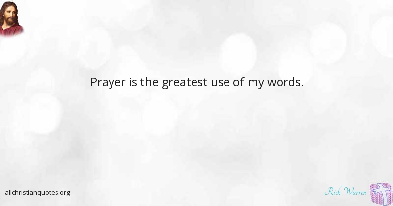 Rick warren quote about words prayer greatest use all rick warren quote about prayer is the greatest use of my thecheapjerseys Image collections