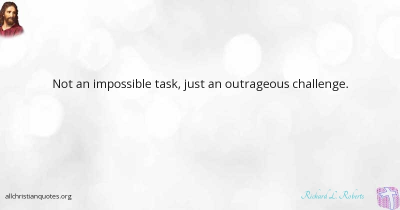 Richard L Roberts Quote About Challenge Impossible Heritage