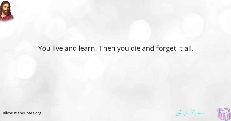 George Foreman Quote About Forget Learn Live Hopeless All