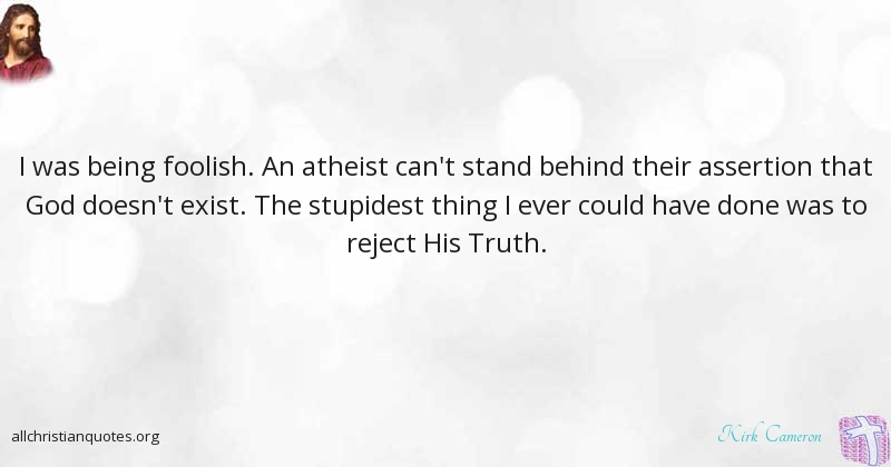 Kirk Cameron Quote About Foolish Thing Truth Properties