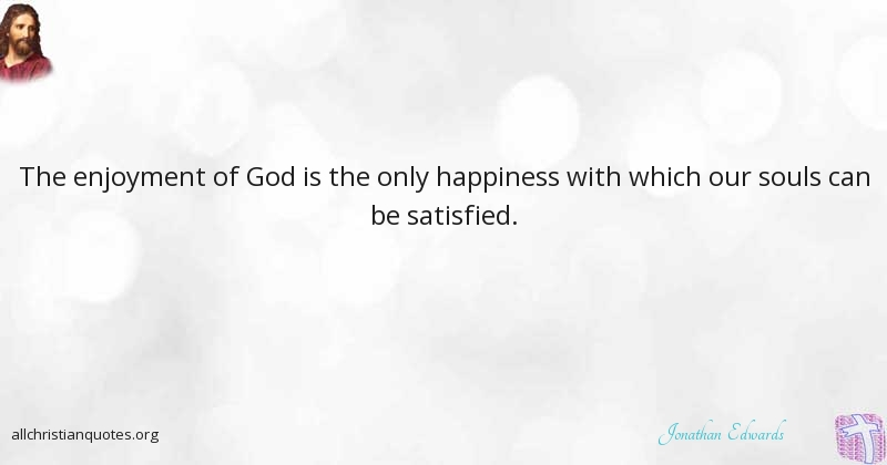 Jonathan Edwards Quote About Happiness Only Satisfied All