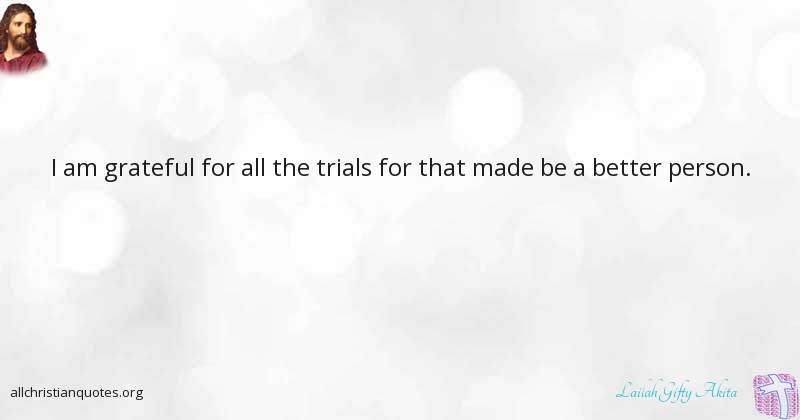Lailah Gifty Akita Quote About Better Person Trials All