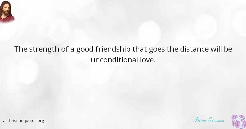 Brian Houston Quote About Friendship Good Strength Without