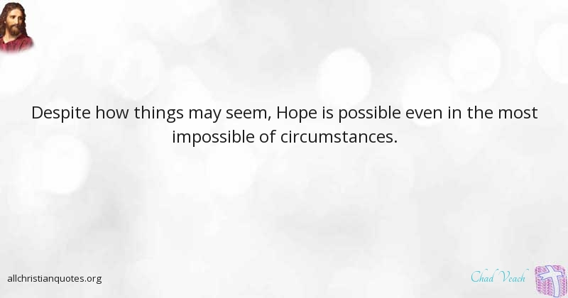 Chad Veach Quote About Despite How Things May Seem Hope Is Possible Even