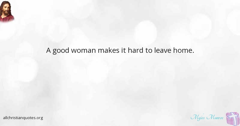 Dr. Myles Munroe Quote about: #Good, #Home, #Woman, #Leaves ...