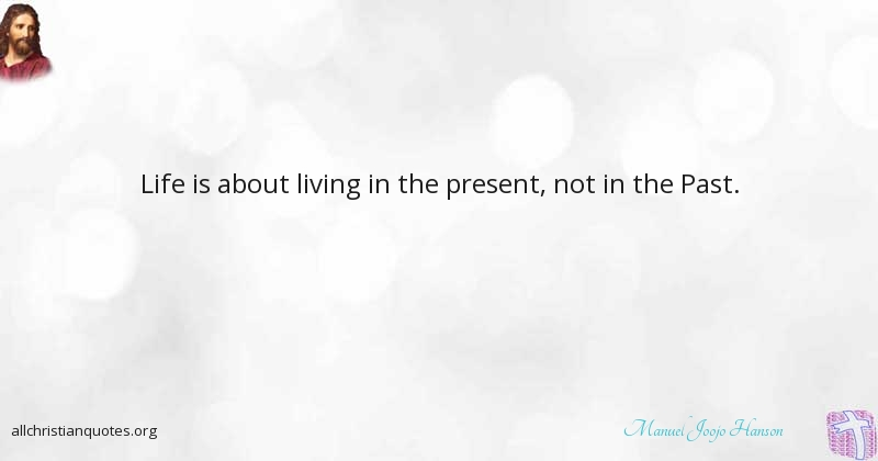 Manuel Joojo Hanson Quote About Life Living Past Present