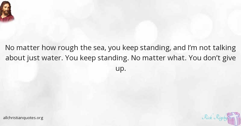 Rick Rigsby Quote About Never Give Up No Matter Sea Rough