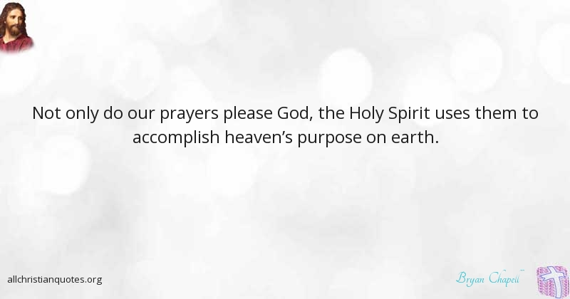 Bryan Chapell Quote about: #Accomplish, #Prayers, #Purpose, #Earth