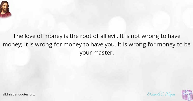 Kenneth E Hagin Quote About Evil Root Wrong Love Of Money All Christian Quotes
