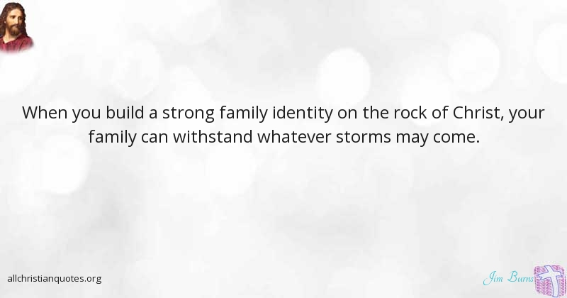 Jim Burns Quote about: #Build, #Family, #Strong, #Storms ...