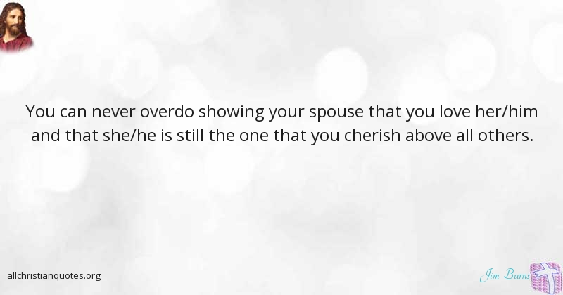 Jim Burns Quote About Love Cherished Spouse Overdo All