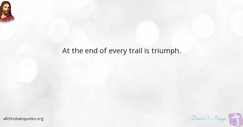 David O  Abioye Quote about: #End, #Trails, #Triumph, - All